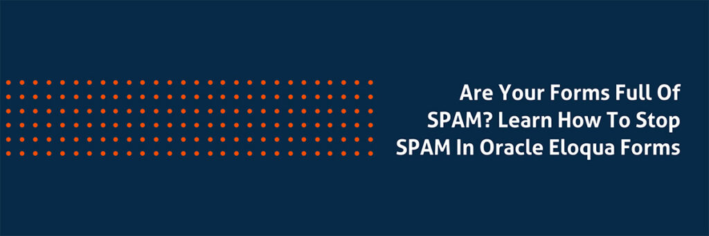 Are your forms full of SPAM? Learn How to Stop SPAM in Oracle Eloqua Forms